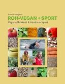 Roh-Vegan + Sport Mit Veganer Rohkost zum Triathlon über die 3-fache Ironmandistanz